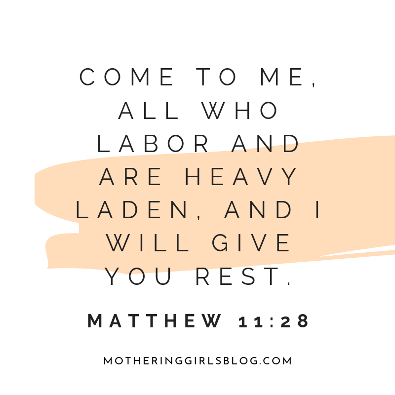 come to me all who labor and are heavy laden and i will give you rest. matthew 11 28. mothering girls