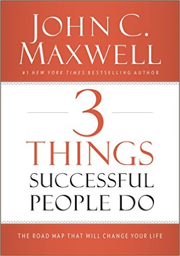 3 Things Successful People Do: The Road Map That Will Change Your Life by John Maxwell