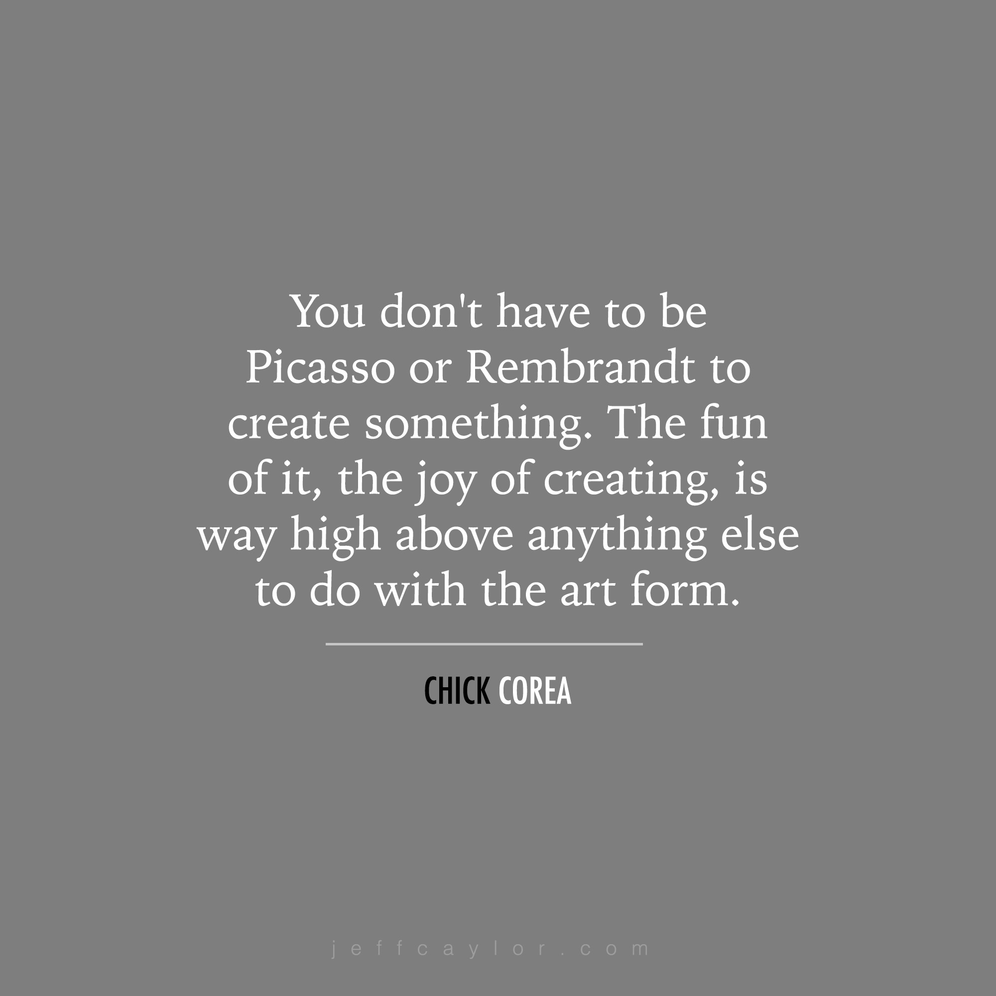"""""""You don't have to be Picasso or Rembrandt to create something. The fun of it, the joy of creating, is way high above anything else to do with the art form."""" - Chick Corea"""