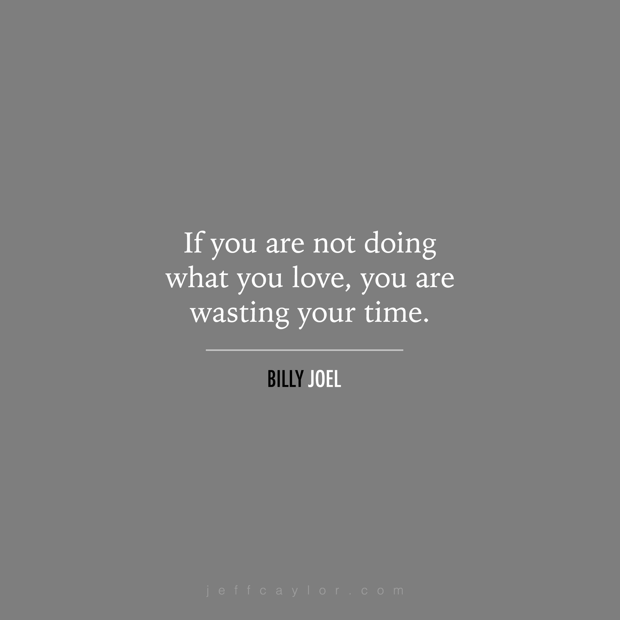 """""""If you are not doing what you love, you are wasting your time."""" - Billy Joel"""