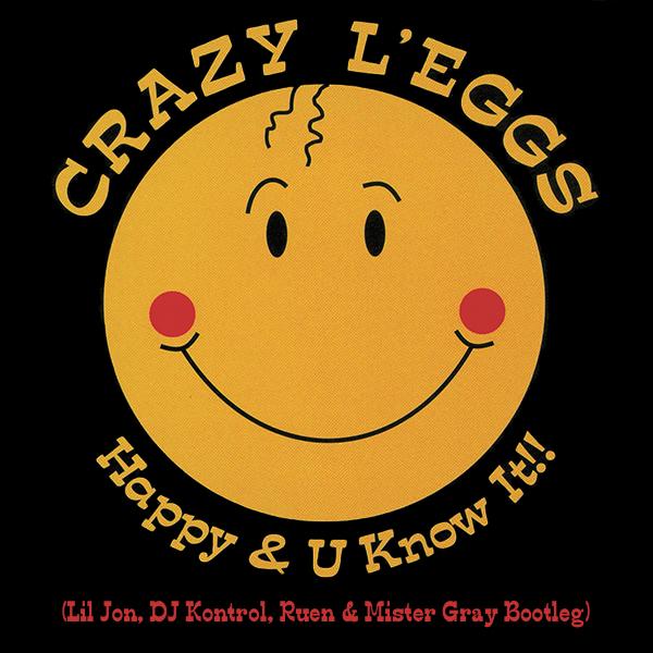 Crazy L'eggs - Happy & U Know It!! (Lil Jon, DJ Kontrol, Ruen & Mister Gray Bootleg)