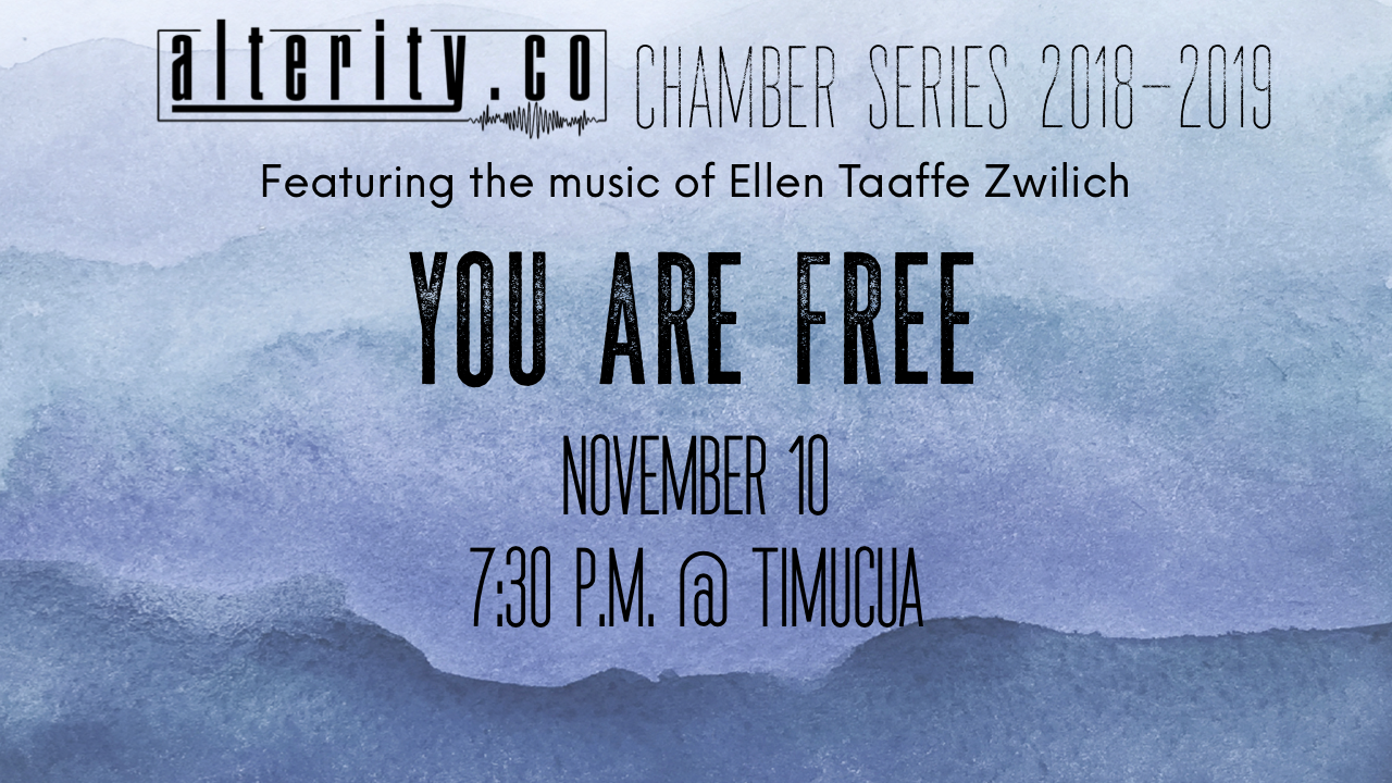 SATURDAY, NOVEMBER 10TH 7:00 PM DOORS, 7:30 PM SHOW AT TIMUCUA  2000 S SUMMERLIN AVE. ORLANDO, 32806  THE FIRST CHAMBER CONCERT OF THE YEAR IN OUR SERIES THAT WILL FEATURE THE MUSIC OF ELLEN TAAFFE ZWILICH.  YOU ARE FREE  FEATURES ALTERITY CLARINETIST NATALIE GRATA AS WELL AS CARRIE WIESINGER ON FLUTE, CAITLIN PEQUIGNOT ON VIOLIN, GRACE GAVIN ON CELLO, AND WILL DANIELS ON PIANO.