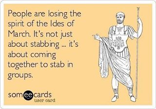 Beware of...(or be one with) the Ides of March;)