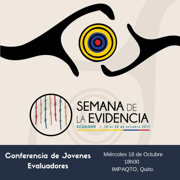 Miércoles 18: Conferencia de EvalYouth Ecuador - Red de Evaluadores Jóvenes – EvalYouth Ecuador: Evaluaciones de impacto realizadas por evaluadores jóvenesEvalYouth Ecuador es parte de la iniciativa internacional EvalYouth, que busca integrar a los evaluadores jóvenes y emergentes que trabajan o estudian temas relativos al seguimiento y evaluación de políticas, programas, y proyectos en el Ecuador.La conferencia de evaluadores jóvenes contará con tres exposiciones de evaluaciones de impacto realizadas en Ecuador:1. Evaluación de intervención territorial de política de drogas en zonas de Guayas. Autor: David Jaramillo2. Evaluación de impacto del Bono de Desarrollo Humano. Autora: María Isabel Egas3. Estudio de impacto de la inversión en vialidad sobre los ingresos de los hogares. Autores: Jimena Pacheco y Felipe LemarieLugar: IMPAQTO, Av. República de El Salvador 406 y Calle MoscúHora: 18h30