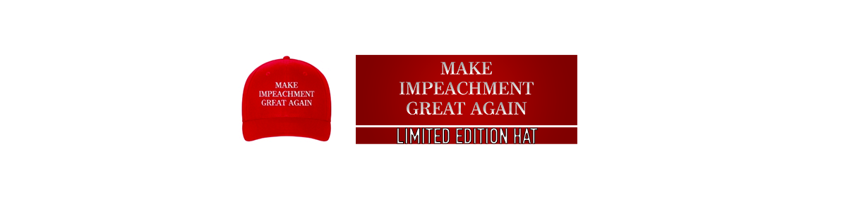 """MAKE IMPEACHMENT GREAT AGAIN""  Limited Edition Hat"