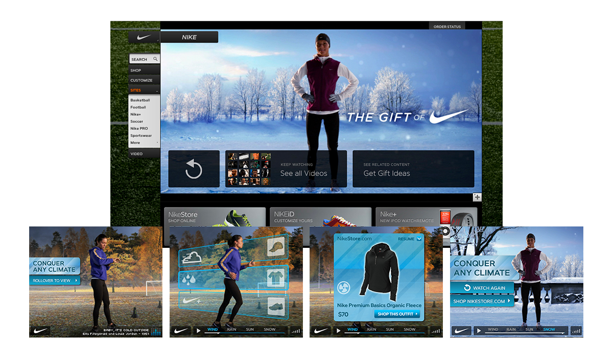 Nike Holiday 2008 Rich Media   Nike wanted a single interactive ad that would let users shop the entire Nike Women's winter catalogue. The resulting rich-media ad was so successful (generating 4X in revenue what it cost to produce) that the idea was extended into a video that ran on Nike.com's homepage, plus a retail version that aired in every NikeStore and NikeTown around the world.   Awards:  One Show, New York Festival, Cannes Lions (shortlist)   Watch the full video   |   Watch the interaction