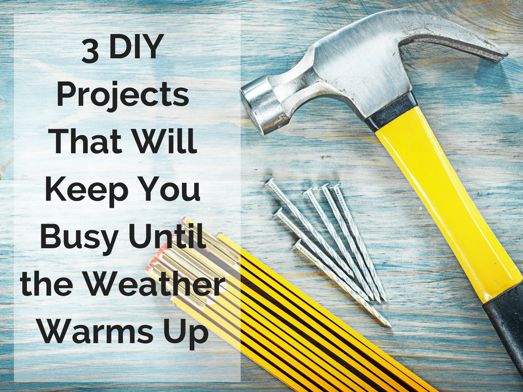 3 DIY Projects That Will Keep You Busy Until the Weather Warms Up.png