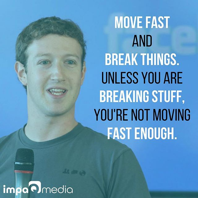Move fast and break things. Unless you are breaking stuff, you're not moving fast enough @zuck