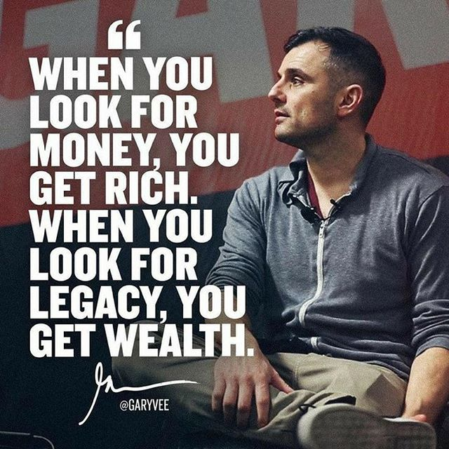 When you look for money, you get rich. When you look for legacy, you get wealth.