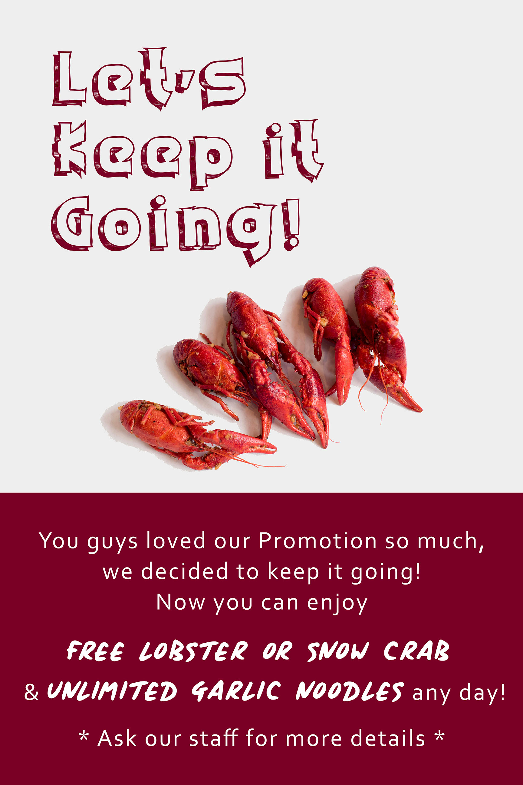 Now you can enjoy FREE LOBSTER or SNOW CRAB & Unlimited Garlic Noodles any day! - When you order our combos you get one of the followings :Pick 2 - Free French Fries or Garlic NoodlesPick 3 - Free Crawfish or MussslesPick 4 - Free Lobster or Snow Crab