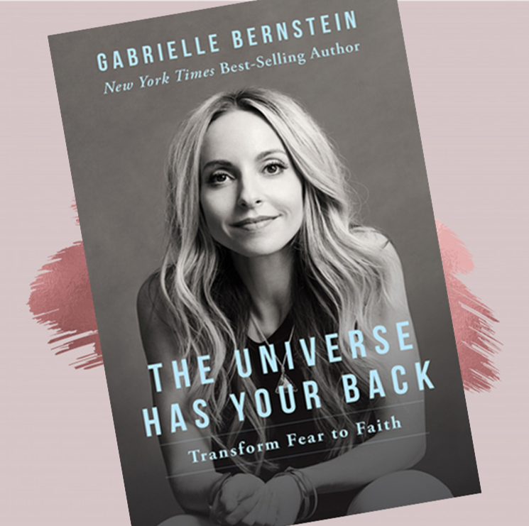 The Universe Has Your Back:   Transform Fear into Faith   Gabrielle Bernstein   Through acceptance, surrender, and a commitment to her continually evolving spiritual path, New York Times best-selling author and international speaker Gabrielle Bernstein has been transforming her fear into faith. Her stories and universal lessons provide a framework for releasing the blocks to what everyone most longs for: happiness, security, and clear direction. These lessons can help us relinquish the need to control in order to relax into a sense of certainty and freedom--to stop chasing life and truly live.