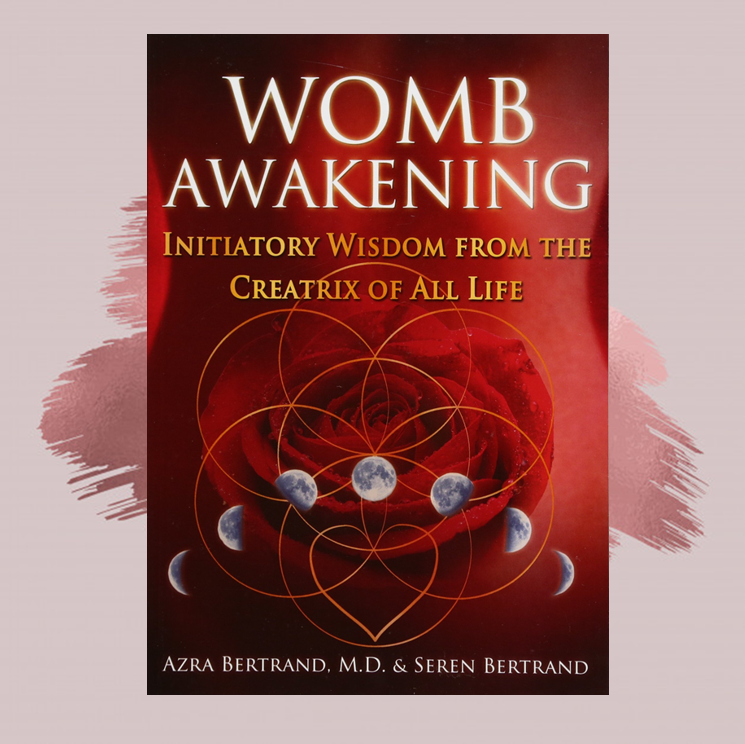 Womb Awakening:   Initiatory Wisdom from the Creatrix of All Life    Azra Bertrand, M.D. and Seren Bertrand   The Ancients lived by a feminine cosmology of creation, where everything was birthed and dissolved through a sacred universal Womb. Within each of us, whether female or male, lies a holographic blueprint of this Womb of Creation, connecting us to the Web of Life. By awakening your spiritual Womb, the holy of holies within the temple of your body, you can reconnect to the transformative energy of Womb Consciousness and reclaim your sacred powers of creation and love.