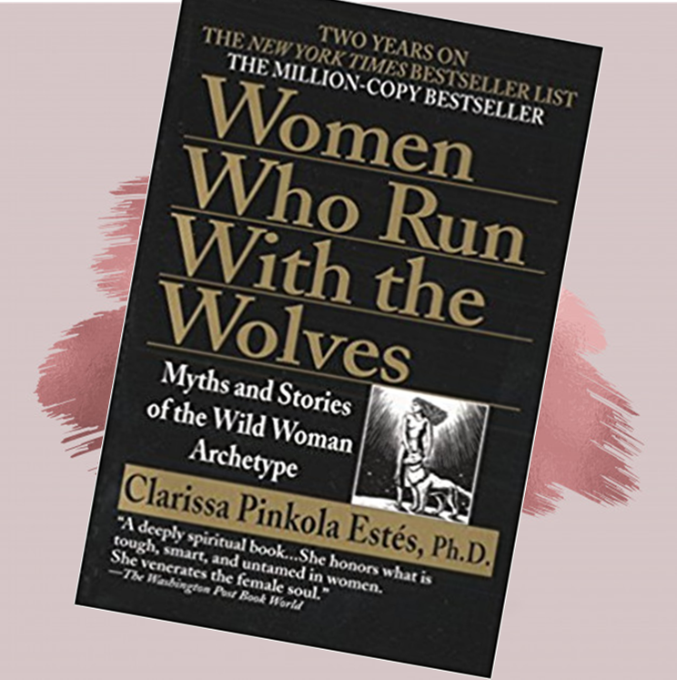 Women Who Run With The Wolves:   Myths and Stories of the Wild Woman Archtype   Clarissa Pinkola Estes, Ph. D.   In WOMEN WHO RUN WITH THE WOLVES, Dr. Estés unfolds rich intercultural myths, fairy tales, and stories, many from her own family, in order to help women reconnect with the fierce, healthy, visionary attributes of this instinctual nature. Through the stories and commentaries in this remarkable book, we retrieve, examine, love, and understand the Wild Woman and hold her against our deep psyches as one who is both magic and medicine
