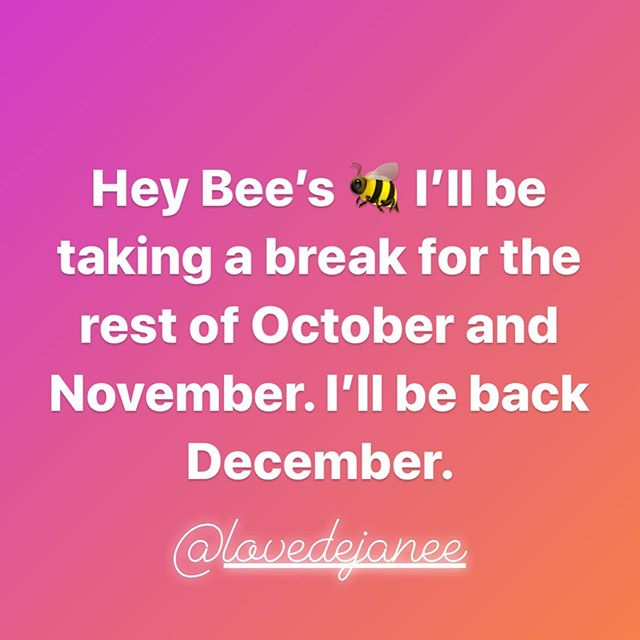 Hey Bee's 🐝 I'll be taking a break for the rest of October and November. I'll be back December.