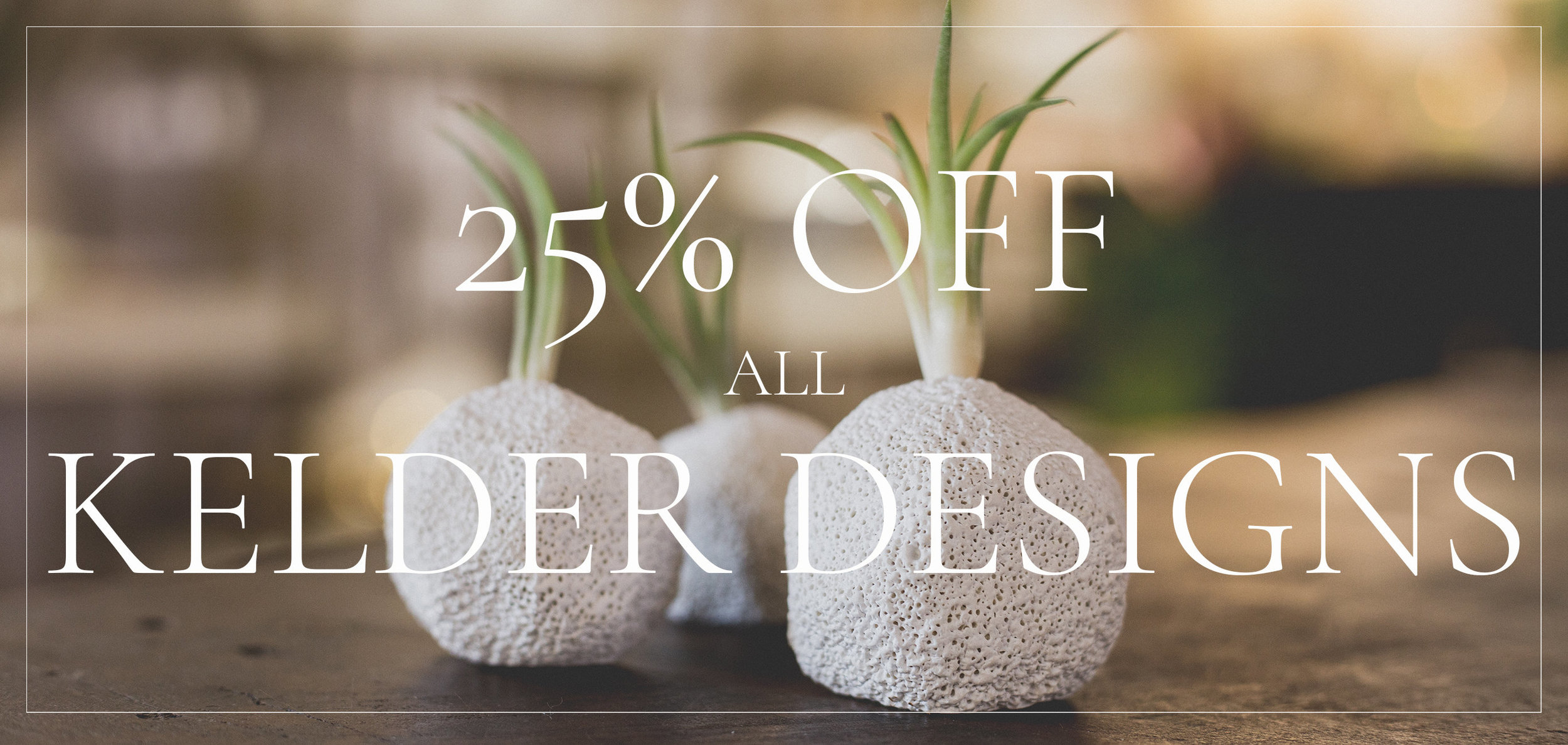 25% all Kelder Designs homegoods, gifts and design elements in-store from  April 26th - May3rd 2019  *EXCLUDES DESIGN SERVICES*