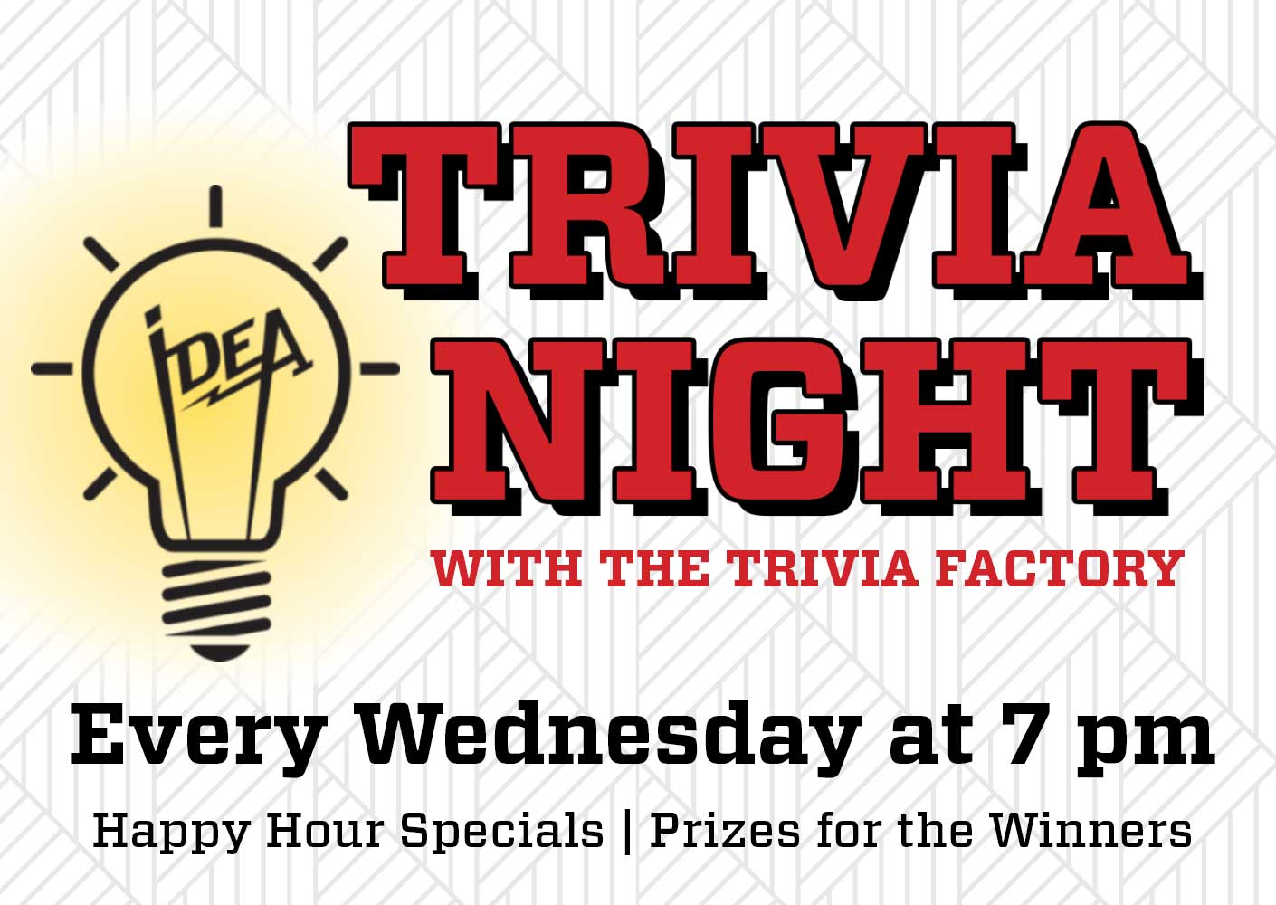 Trivia Night - Every Wednesday | 7pmLots of fun with Happy Hour Specials on Food & Drinks ALL DAY every Wednesday. Prizes for the winning know-it-alls!