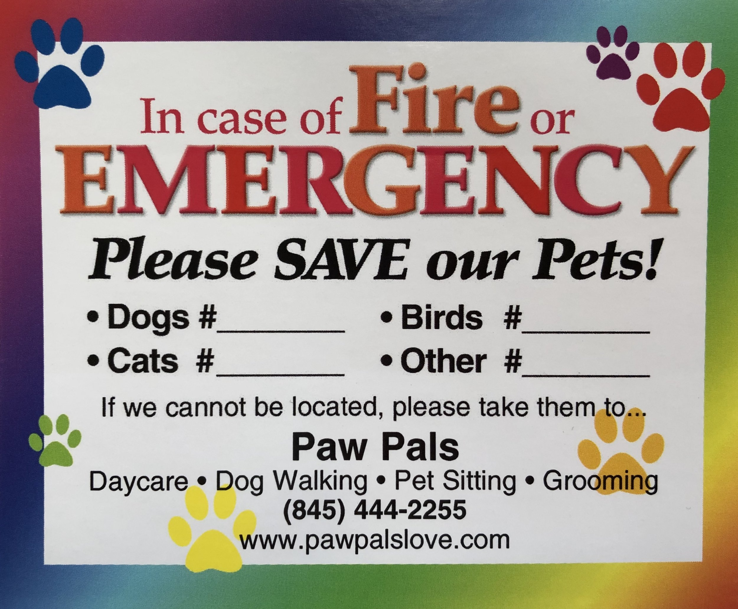 Decal on Your Window Specifying That You Have Pets - If you have pets at home, it is also a great idea to put an emergency decal, like the Paw Pals Emergency Decal on your door or at the entrances of your home. This will help emergency responders know to rescue your pets if you ever have an emergency at your house while you are not home. It could very potentially help save one of your pet's lives and It could be a deterrent to someone who wants to rob your house.