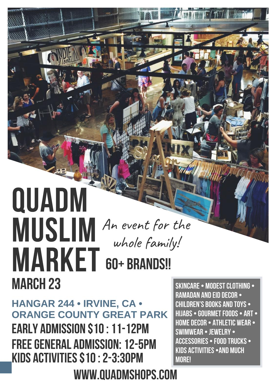 QUADM - 3/23/19 - QuadM Muslim Market is Southern California's LARGEST Muslim Family Market featuring 60+ amazing female Muslim vendors with everything from Islamic home decor, clothes, jewelry, children's items, food, desserts, books and more! A fun event for the entire family! Bring the family so the kids can play at the beautiful outdoors of the Orange County Great Park with lush green fields, a balloon ride and a carousel while parents enjoy socializing with the community and shopping! Come support our local community and their talents in a way that is fun for the whole family! We will be featuring a few vendors from out of state as well.This is a FREE event but there is a ticket for Early Bird admittance. Details below - 11am to 12pm - Special discounts, giveaways and kid free shopping - $10 ticket available for purchase below :https://www.quadmshops.com/product-page/early-bird-attendee-ticket12pm to 5pm - FREE FOR EVERYONE! Free Parking as well. Location - Hangar 244Orange County Great Park 8000 Great Park Blvd, Irvine CAKids activities - 2pm - Fun fitness activity with Physical Fitness Trainer Kifah Muhammad @getfitwithkifah2:30pm - Hands on nature activity with Nature Specialist Ahmed Pierstoff @dustandtribePurchase tickets at the link below - $10 per child (4 to 11)www.quadmshops.com/product-page/quadm-kids-activity