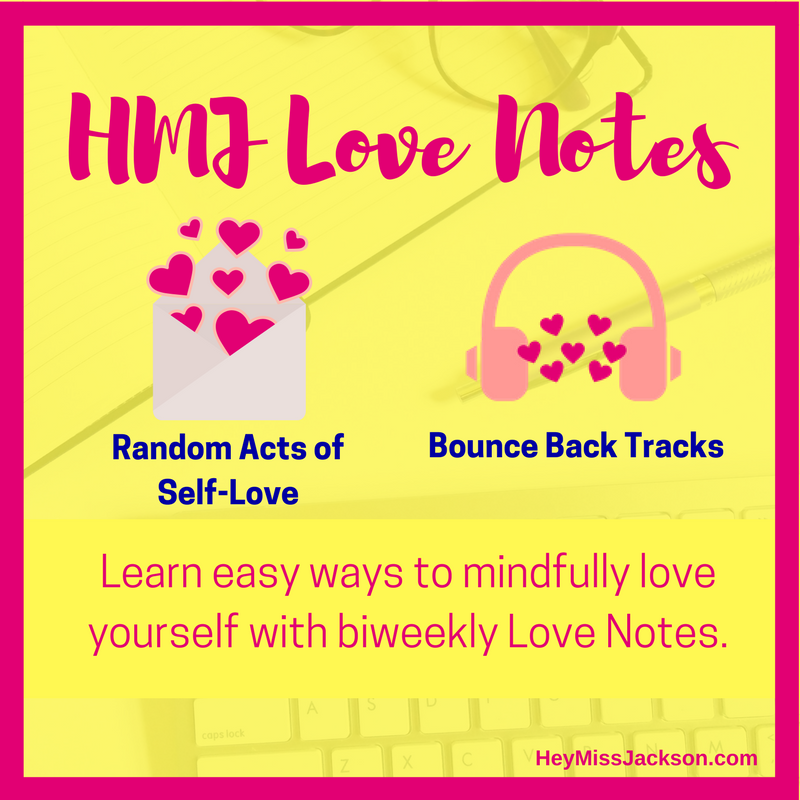 HMJ Love Notes   Free.99!  Improve your mood and thoughts with a  Random Act of Self-Love  and a  Bounce Back Track  in your inbox every two weeks.    Also blog post updates and get invited to join our  Facebook Group  where we encourage each other and share positivity through:       - Weekly Affirmations       - Quotes       - Challenges       -  and other fun Self-Love activities