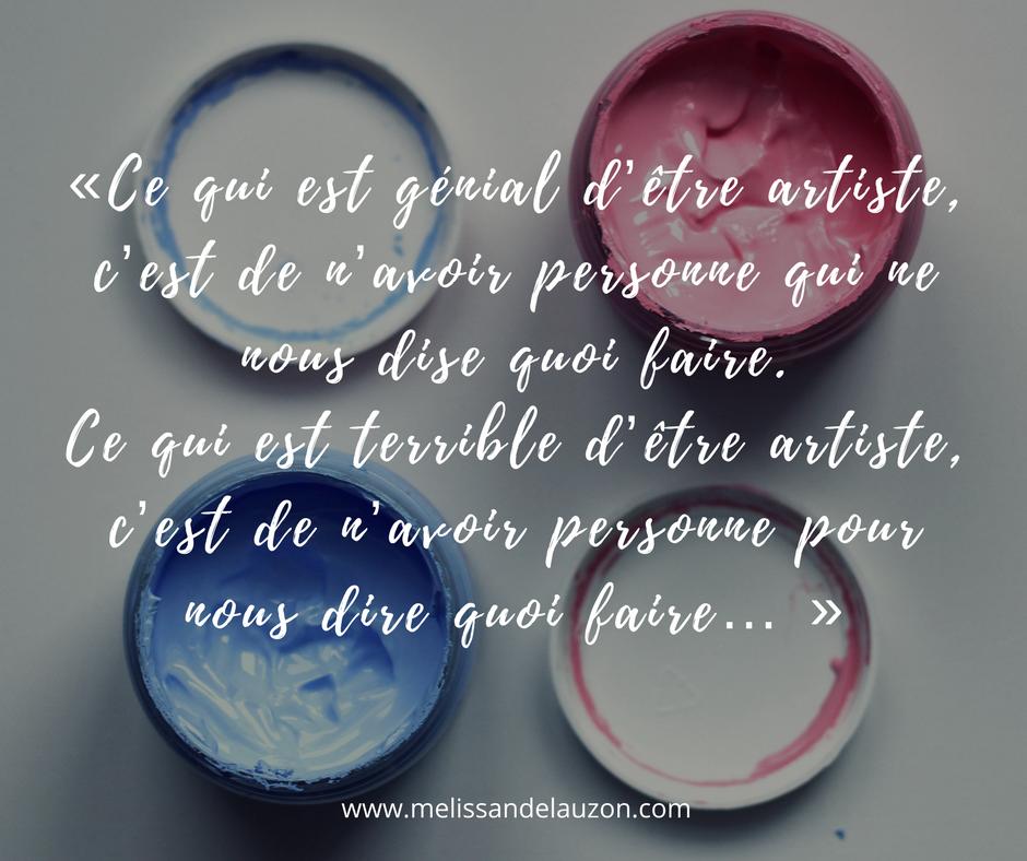 «Ce qui est génial d'être artiste, c'est de n'avoir personne qui ne nous dise quoi faire. Ce qui est terrible d'être artiste, c'est de n'avoir personne pour nous dire quoi faire…», Citation du blogue de Mélissande Lauzon.