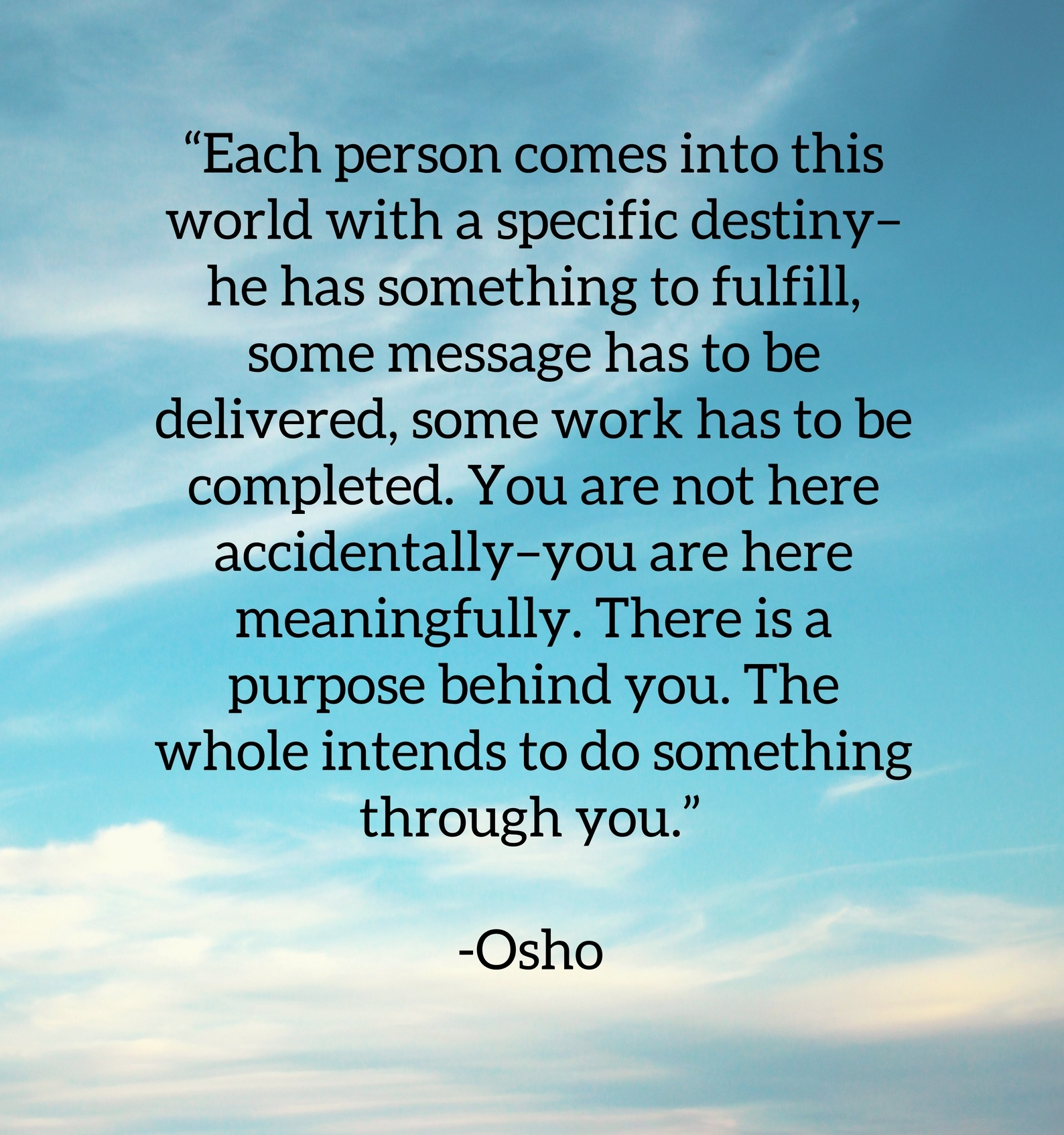 Osho quote about your life purpose. Each person comes into this world with a specific destiny, he has something to fulfill, some message has to be delivered, some work has to be completed. You are not here accidentally, you are here meaningfully. There is a purpose behind you. There whole intends to do something through you.