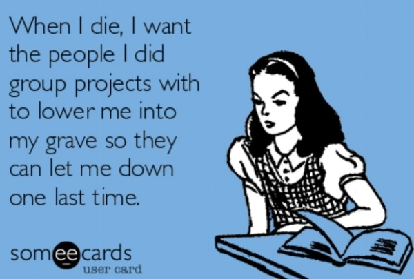 When I die, I want the people I did group projects with to lower me into my grave so they can let me down one last time. - meme image from Someecards