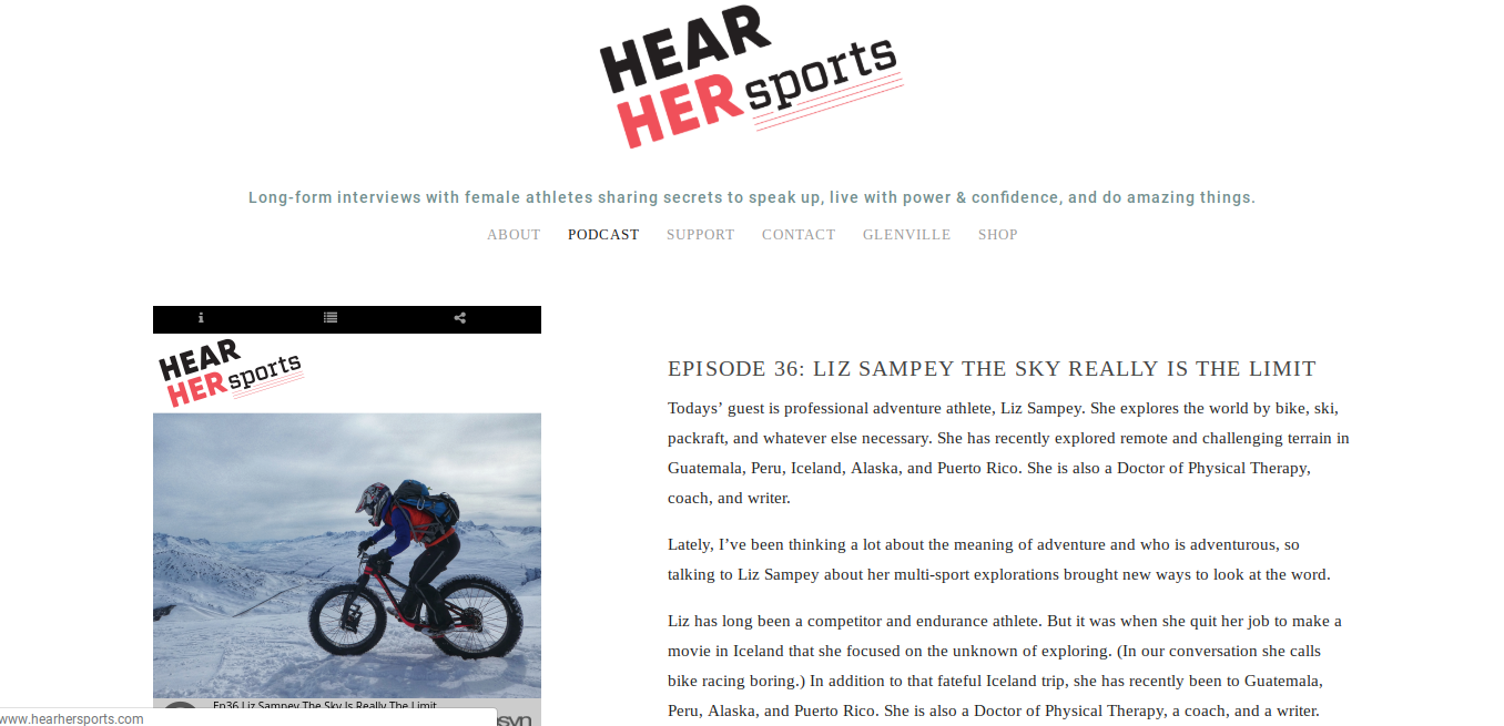 I talk with Elizabeth of Hear Her Sports Podcast about my life of adventure, my fears and limitations and how I work with them, and my mission of being a guiding light for others seeking an inspiring and adventurous lifestyle.