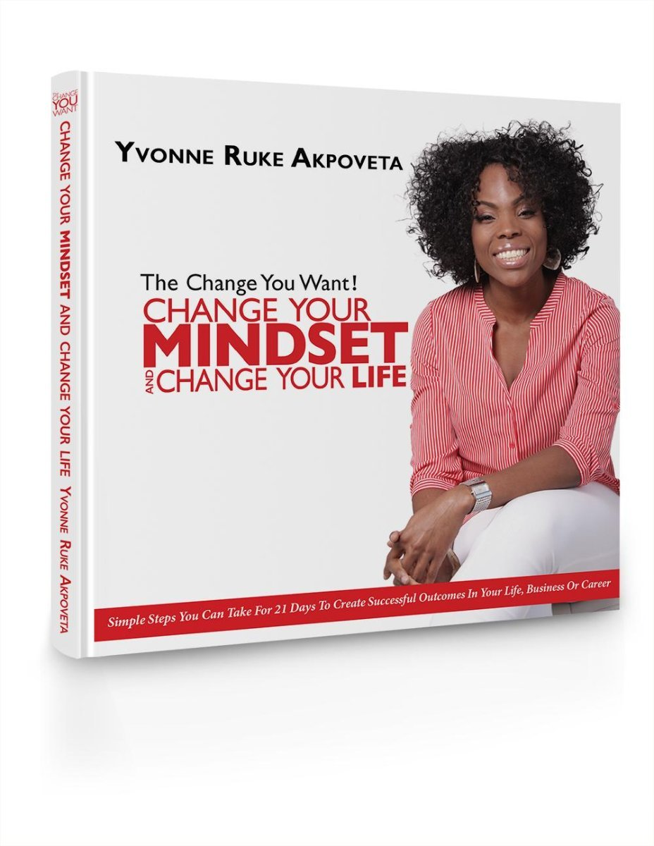 Click  here  to get Yvonne's book: The Change You Want! Change Your Mindset and Change Your Life