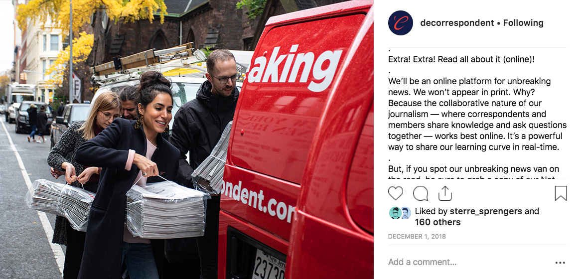 "De Correspondent's 15,500 Instagram followers    saw frequent photos of a custom wrapped #unbreakingnews van, part of the movement to take ""our independent, inclusive, ad-free journalism international."" Joanna Bax, a strategy intern at De Correspondent's partner agency Momkai, developed the tagline Unbreaking News during a 2018 strategy session."