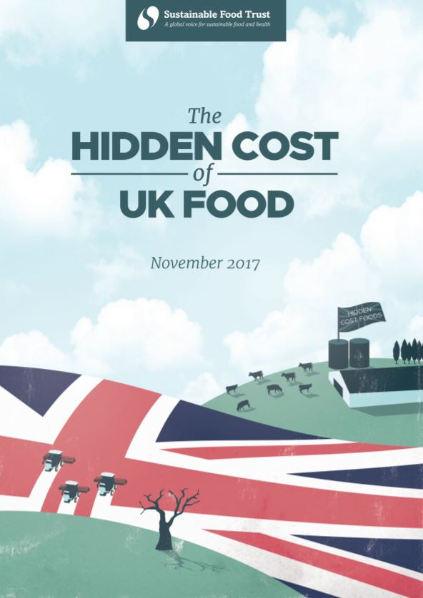 The Hidden Cost of UK Food    Sustainable Food Trust  November 2017   The food we eat costs us about twice as much as it appears in our shopping bills. For every £1 UK consumers spend on food, additional costs of around £1 are incurred.