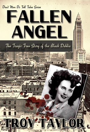 """Los Angeles. Home to Hollywood, sandy beaches, orange groves and movie studios. It's been called the City of Angels. But there is one lost angel in black that has been haunting the city's boulevards of broken dreams for decades. Her name is Elizabeth Short and in 1946, she came to Hollywood to make it big and to see her name up in lights. Instead, after her severed body was found in an empty lot, she was immortalized as the """"Black Dahlia,"""" more famous in death than she ever was in life. Despite the efforts of hundreds of police officers and countless hours of investigation, her brutal murder was never solved.  What really happened to the Black Dahlia? Was she murdered by a madman, as city officials wanted everyone to believe, or was she the unlucky pawn in a game between corrupt cops, mob bosses and the illicit vice rings that ruled the city? Her tangled trail of death took her into a labyrinth of nightclubs, casinos, brothels and call-girl operations that catered to the Los Angeles elite and she never made it out alive. In this compelling book, Troy Taylor traces the last days of Beth Short's life and reveals the wild mix of theories and conspiracies that have emerged since her death in January 1947. Find out who he believes killed the Black Dahlia and what really happened in the aftermath of her murder. You'll never look at this terrifying story in the same way again! $17.00    Click Here to Order the Book!"""