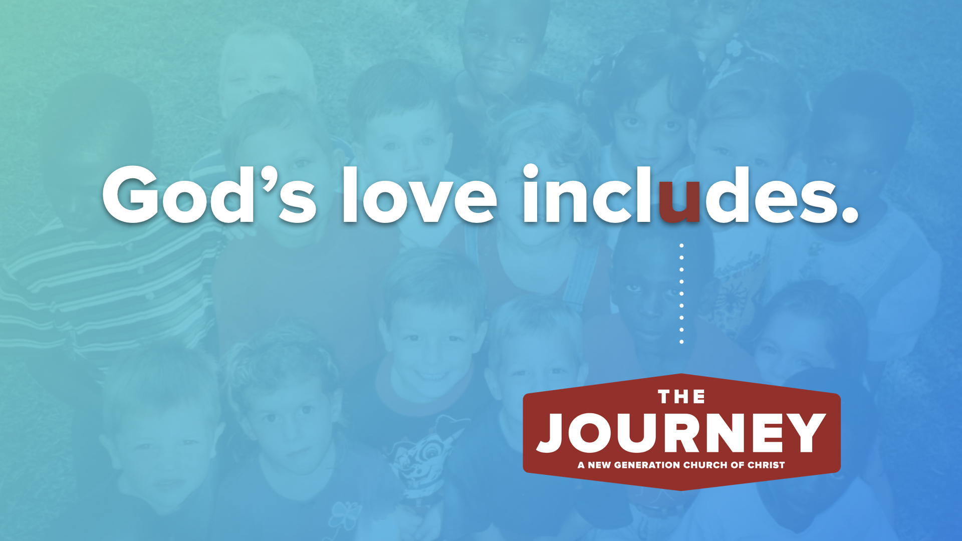 God's love includes. The Journey: A New Generation Church of Christ