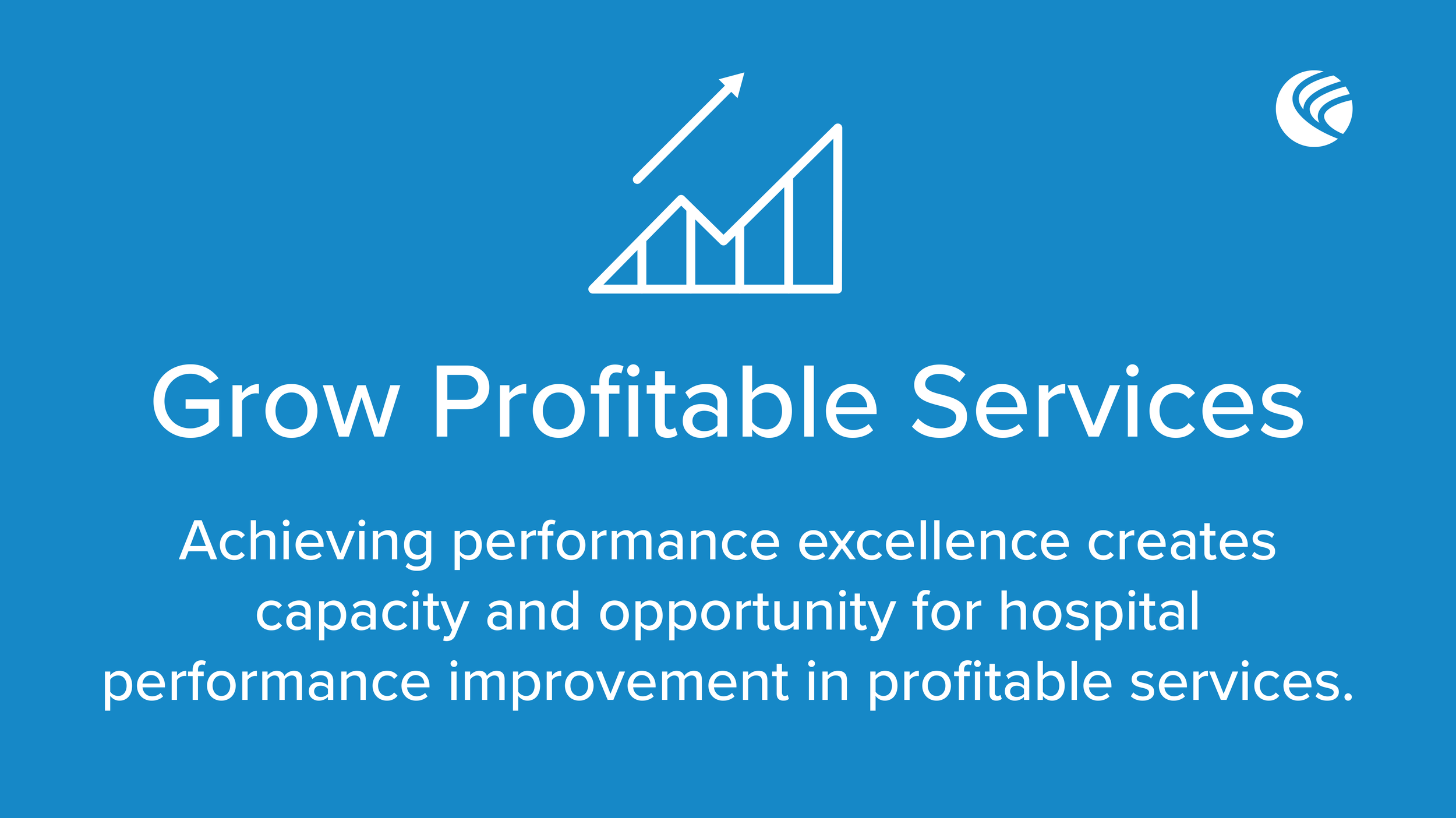 Grow Profitable Services. Achieving performance excellence creates capacity and opportunity for hospital performance improvement in profitable services.