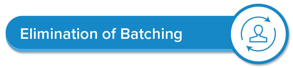 Elimination of Batching - Batching inherantly causes backups and inefficient processes