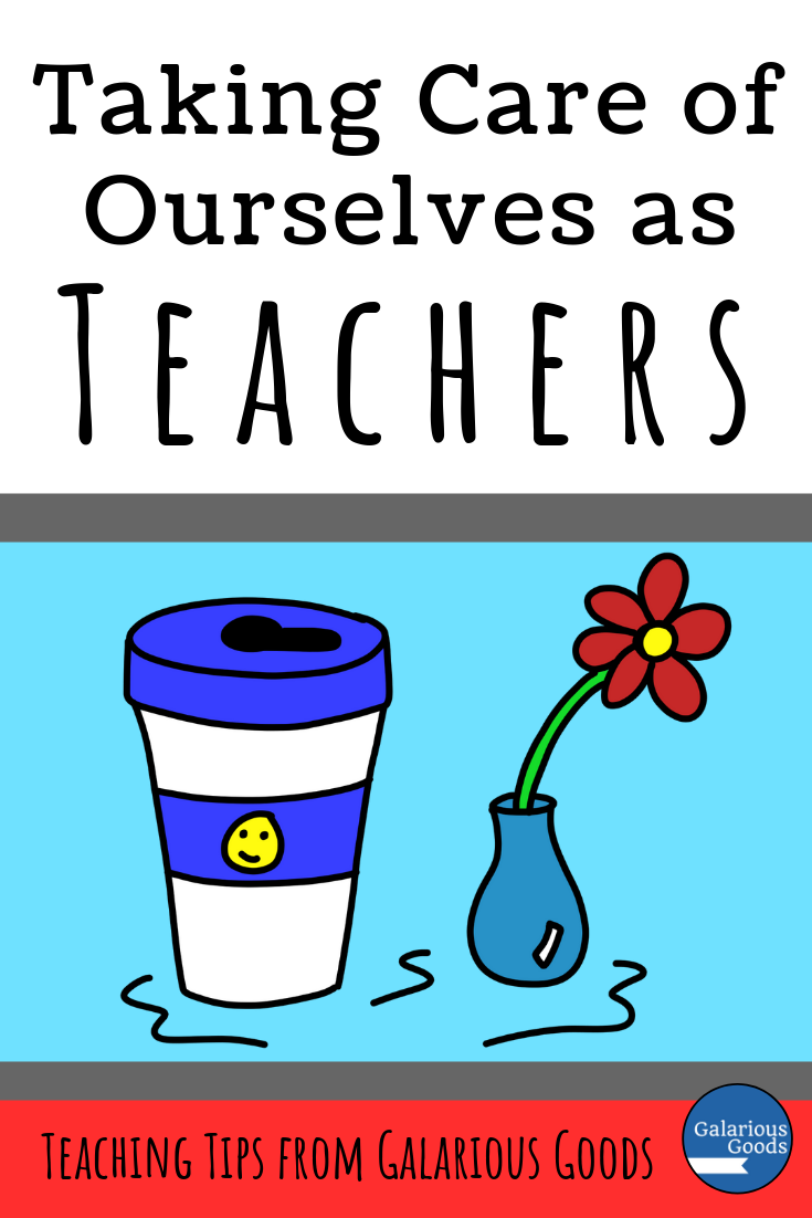 Taking Care of Ourselves as Teachers - self care ideas to make teaching a little easier. A Galarious Goods blog post