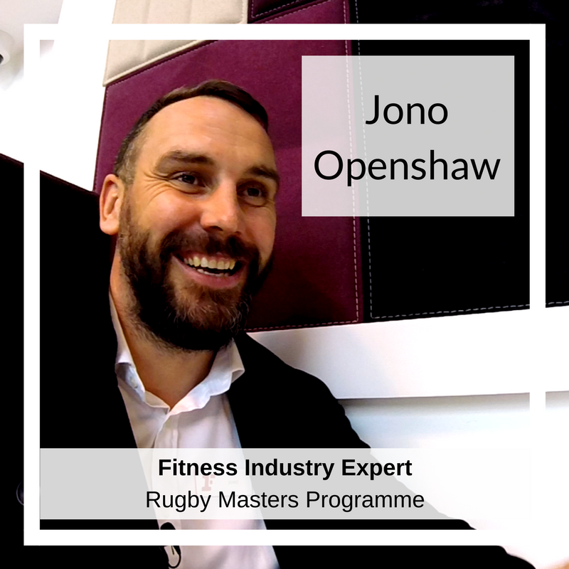 Jono Openshaw   Jono has over 15 years expansive and varied experience within the leisure industry, both in the public and private sectors, with many stories of success in developing his teams. He is General Manager at one of Fitness First's Flagship Clubs in Hammersmith, a Loughborough University graduate and ex-international athlete. As a seasoned rugby player Jono has enjoyed successful club roles as Captain, Coach, Chairman and Committee County Representative. These days he can be found refereeing the game or pursuing his other passions of open water swimming and triathlons. Full of character and an all-round happy smiley gentleman, we're thrilled to have Jono as part of the team - he is the stand out industry professional to present on the Rugby Masters Programme, providing his unique perspective on industry practice and future trends.