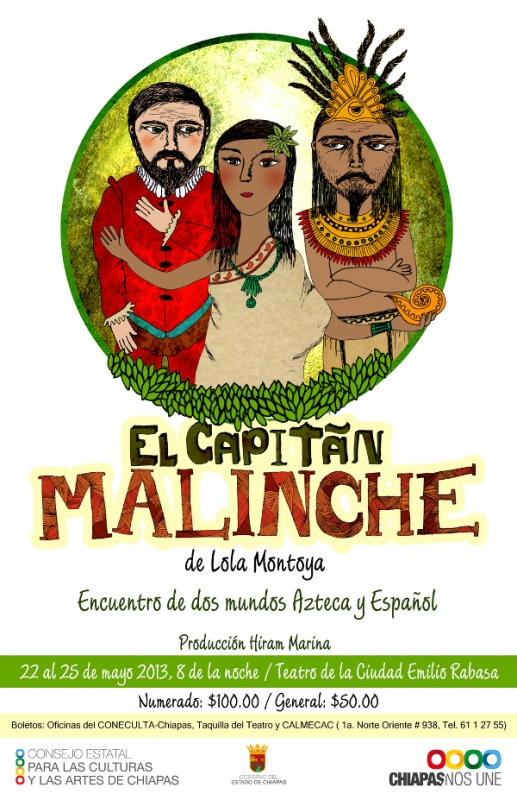 EL CAPITÁN MALINCHE   Production inspired by the conquest of the Americas.(Comedy) Premier: May 22nd, 2013 Direction: Lola Montoya, Production: Hiram Marina Presented in: Teatro de la Ciudad Emilio Rabasa in Tuxtla Gutierrez 4representations with more than 3,000 spectators   https://www.youtube.com/watch?v=doXdGIY2yKU
