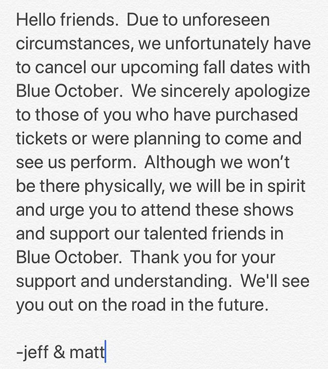 Hello friends.  Due to unforeseen circumstances, we unfortunately have to cancel our upcoming fall dates with @blueoctoberband.  We sincerely apologize to those of you who have purchased tickets or were planning to come and see us perform.  Although we won't be there physically, we will be in spirit and urge you to attend these shows and support our talented friends in Blue October.  Thank you for your support and understanding.  We'll see you out on the road in the future. -jeff & matt