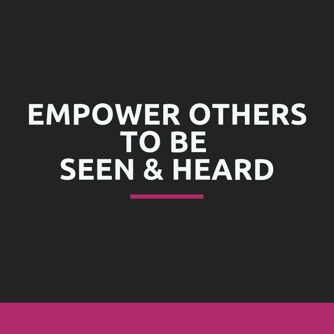 empower others to be seen and heard