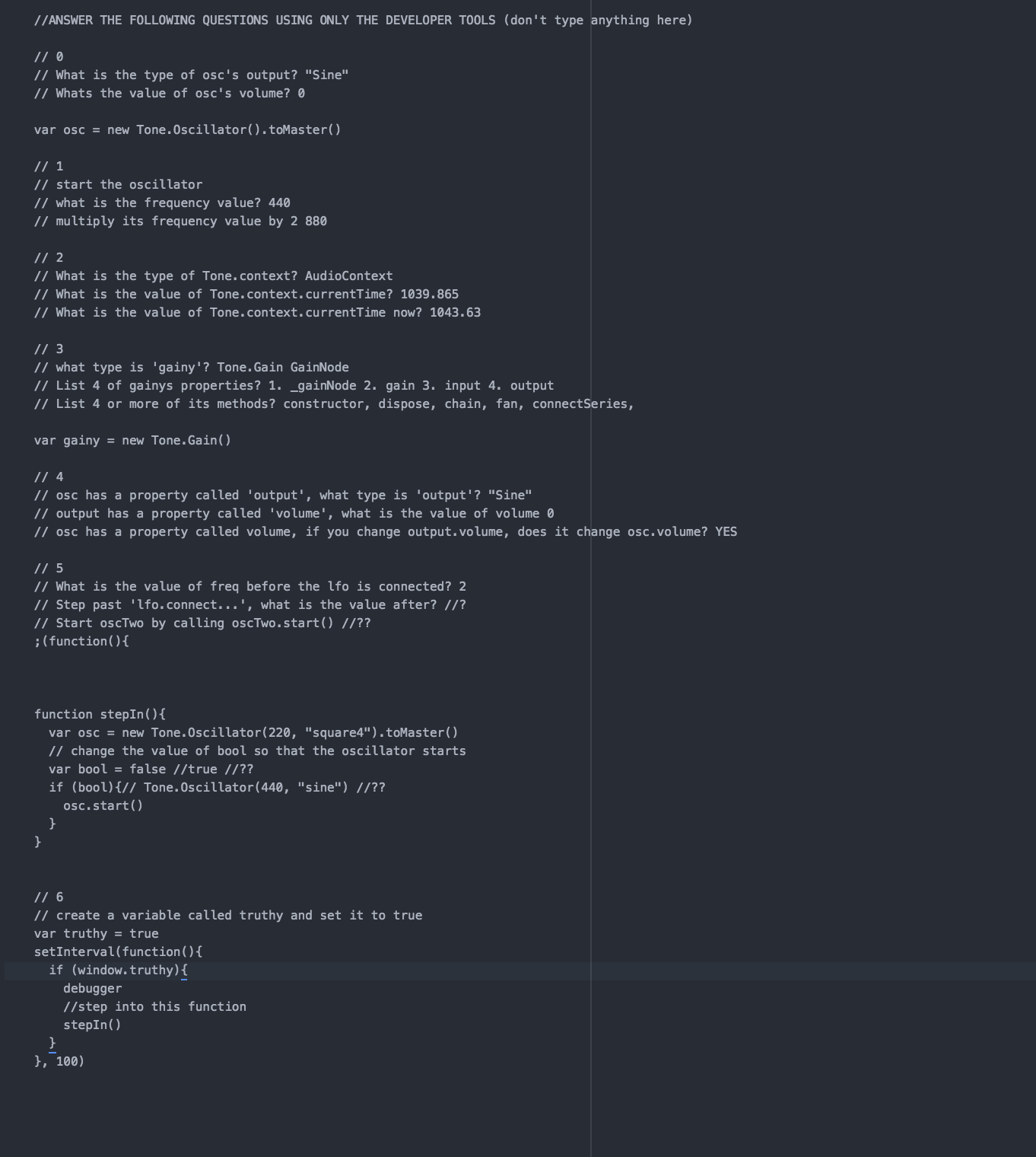 """I was able to answer most of the questions on this activity. I had difficulty with question 5, """"Step past 'lfo.connect…', what is the value? I wasn't able to figure that one out or call oscTwo. For the function I made the values for frequency and type to be true by making it 440 and a sine. I wasn't sure how to do question 6, I created a variable called truthy, I would like to know how to construct these and make them operate as it is unclear to what I am supposed to do."""