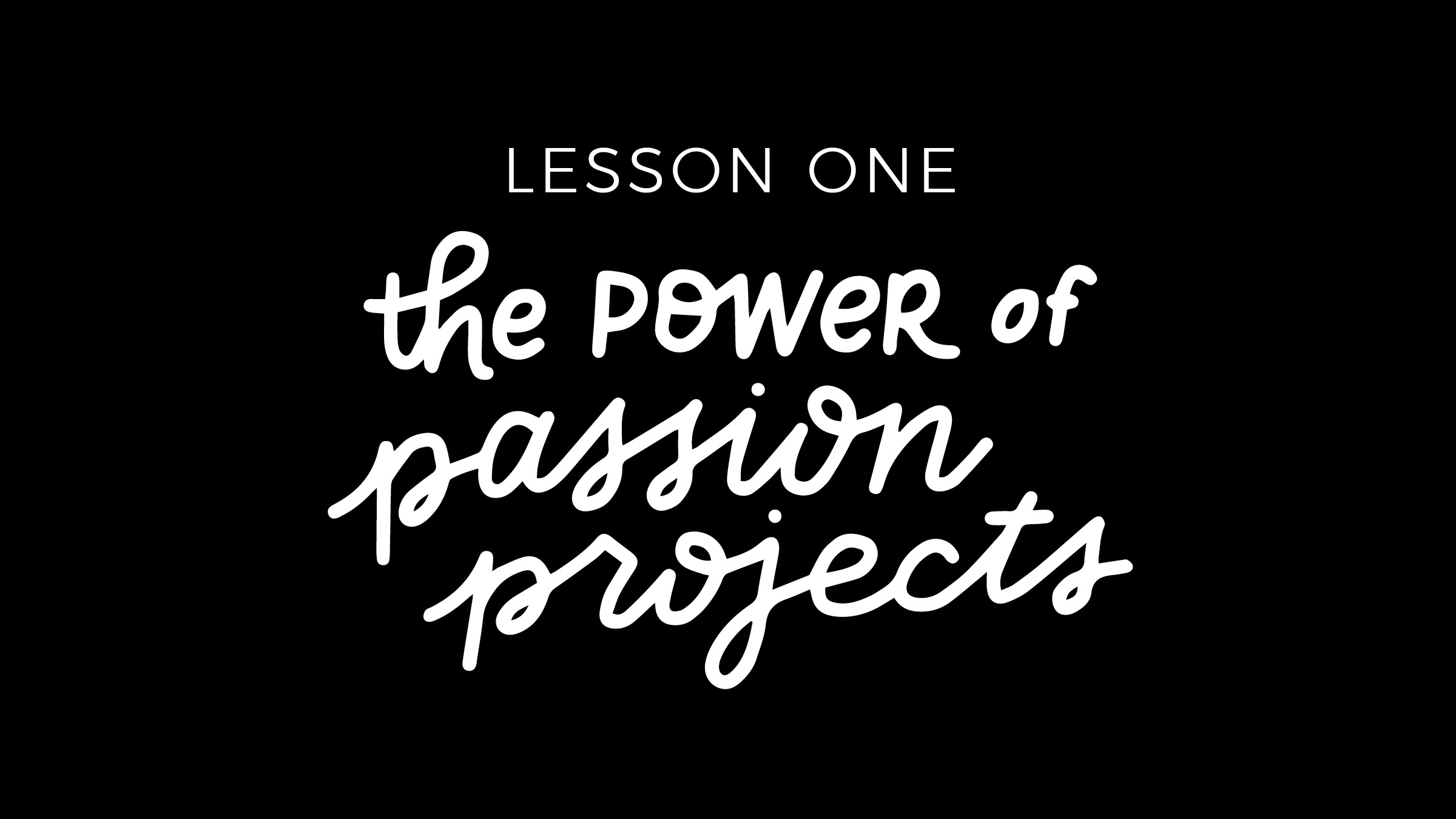 Lesson One - The Power of Passion Projects