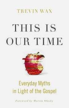 This is Our Time: Everyday Myths in Light of the Gospel, Trevin Wax