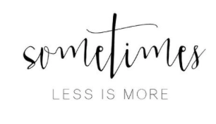 sometimes less is more