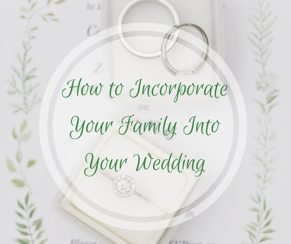 How to Incorporate Your Family Into Your Wedding.png