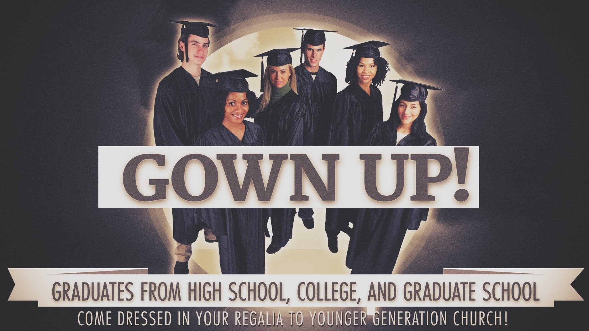 GOWN UP SABBATH @ YG   This Sabbath, May 25th, 10:15AM at Younger Generation Church, we're inviting all our 2018-2019 graduates from junior high, high school, college, university, and graduate school to come to YG in your cap and gown. We want to celebrate your grand accomplishment and challenge you to commence into GOD's great adventure for your life. ygchurch.com