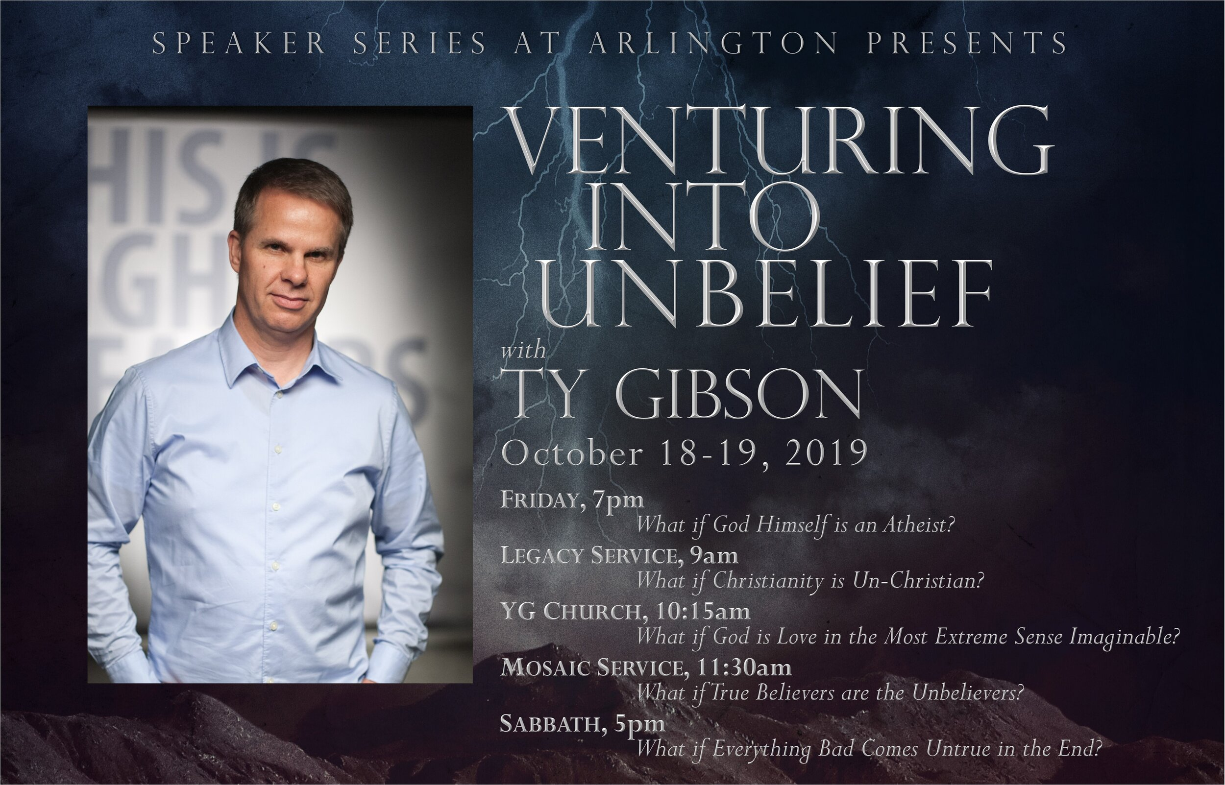 """VENTURING INTO UNBELIEF 2019 Speaker Series of Arlington with Pastor Ty Gibson October 18-19  Arlington Seventh-day Adventist Church 4409 Pleasantview Drive, Arlington, TX 76017  Free event:  https://arlingtonadventist.squarespace.com/events/2019/10/18/speaker-series-of-arlington-featuring-ty-gibson  Facebook:  https://www.facebook.com/events/448998812381872/   Join us October 18-19 for the 2019 Speaker Series of Arlington as Pastor Ty Gibson presents, """"Venturing into Unbelief."""" We will kick off the weekend on Friday evening, October 18 at 7:00PM. Ty is the co-director of Light Bearers and the pastor of Storyline Seventh-day Adventist Church in Eugene, Oregon.  FRI 7:00PM –  What if God Himself is an Atheist?  SAT 9:00AM –  What if Christianity is Un-Christian?  [Legacy Service] SAT 10:15AM –  What if God is Love in the Most Extreme Sense Imaginable?  [YG Church] SAT 11:30AM –  What if True Believers are the Unbelievers?  [Mosaic Service] SAT 5:00PM –  What if Everything Bad Come Untrue in the End?"""