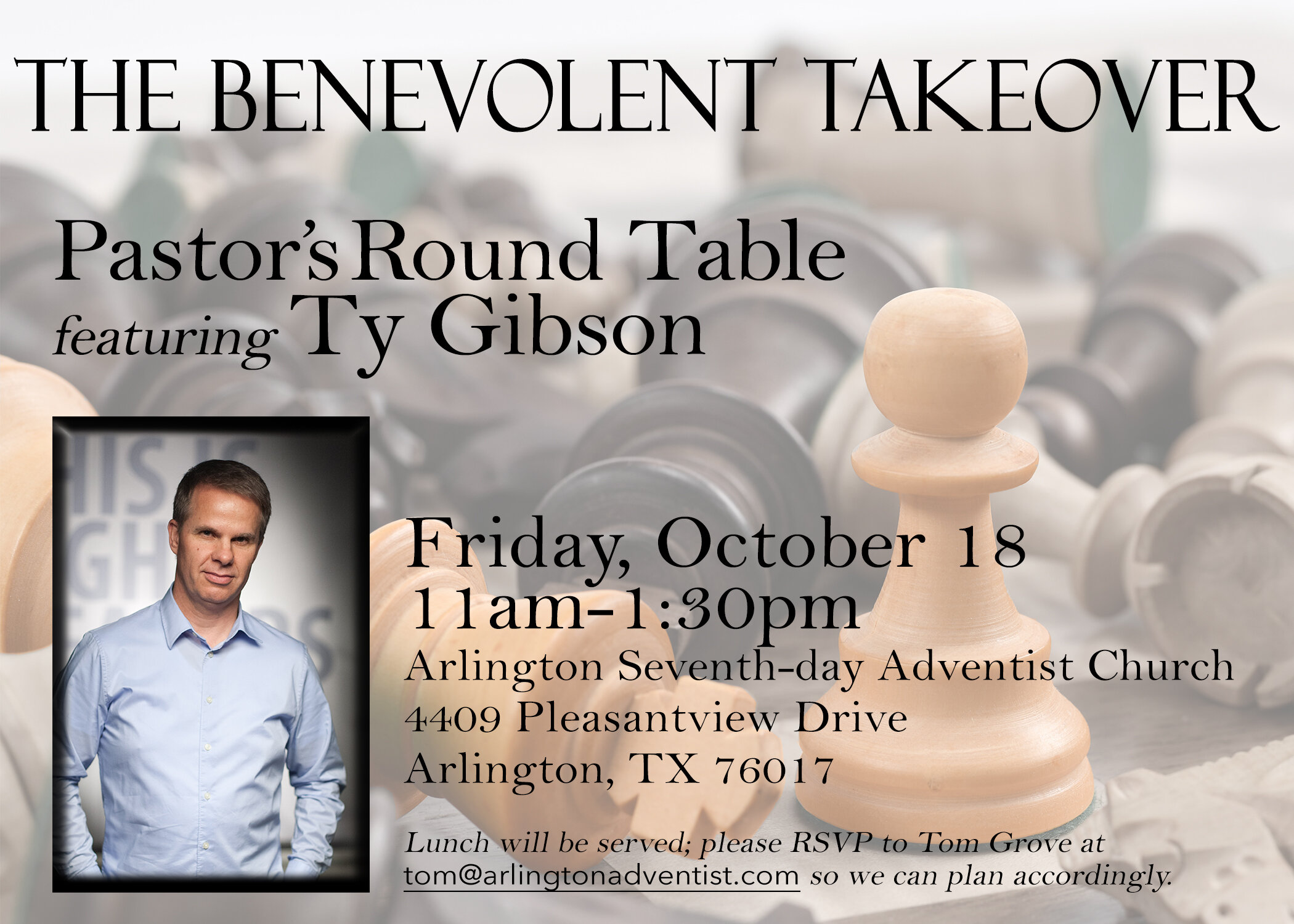 Benevolent Takeover [Ministry Round Table with Ty Gibson] October 18, Friday, 11:00AM  Fellowship Hall, Arlington Seventh-day Adventist Church 4409 Pleasantview Drive, Arlington, TX 76017  Pastors, ministerial students, ministry professionals, and church administrators are invited to this free luncheon with Light Bearers' co-director Ty Gibson. To RSVP and for more infomration, contact  Dr. Tom Grove .