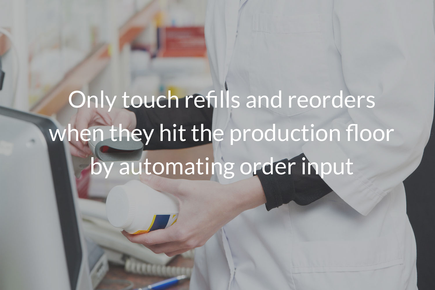 Only touch refills and reorders when they hit the production floor by automating order input