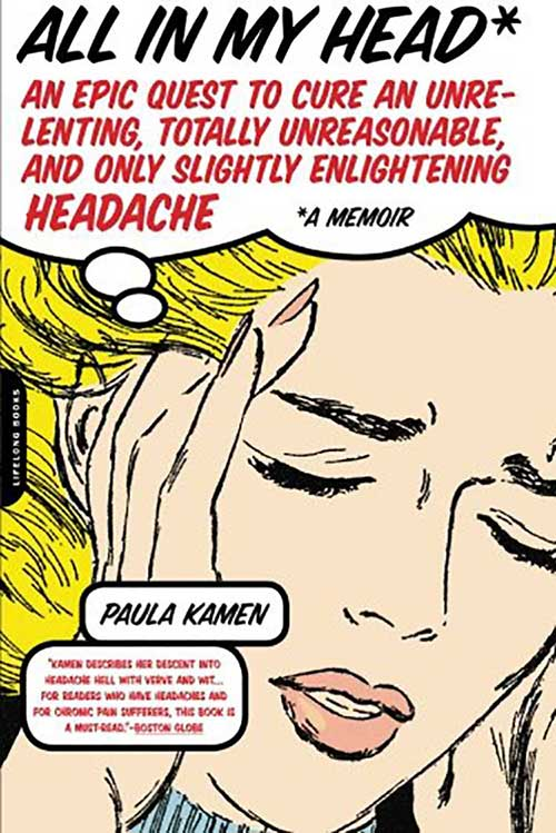 "All in My Head:An Epic Quest to Cure an Unrelenting, Totally Unreasonable and Only Slightly Enlightening Headache - When first published in 2005, All in My Head was an early first-person account of chronic migraine. It was also a groundbreaking memoir of the wider ""spoonie"" movement (although she used her own ""marbles"" metaphor), taking women's pain and fatigue out of the closet. Salon.com said it ""connects the dots on this issue of women and chronic pain in a way nobody else has done."" Kirkus described it as ""sharp, entertaining, informative, and blessedly free of poor-me- see-how- I-suffered- ism."" Reflecting the absurdity of having a 15-year long headache, the book is also a black comedy in its accounts of the extremes of both Western and ""alternative"" medicine in America. And to bust myths about women and pain, particularly about chronic migraine, it delivers an informed journalistic report."