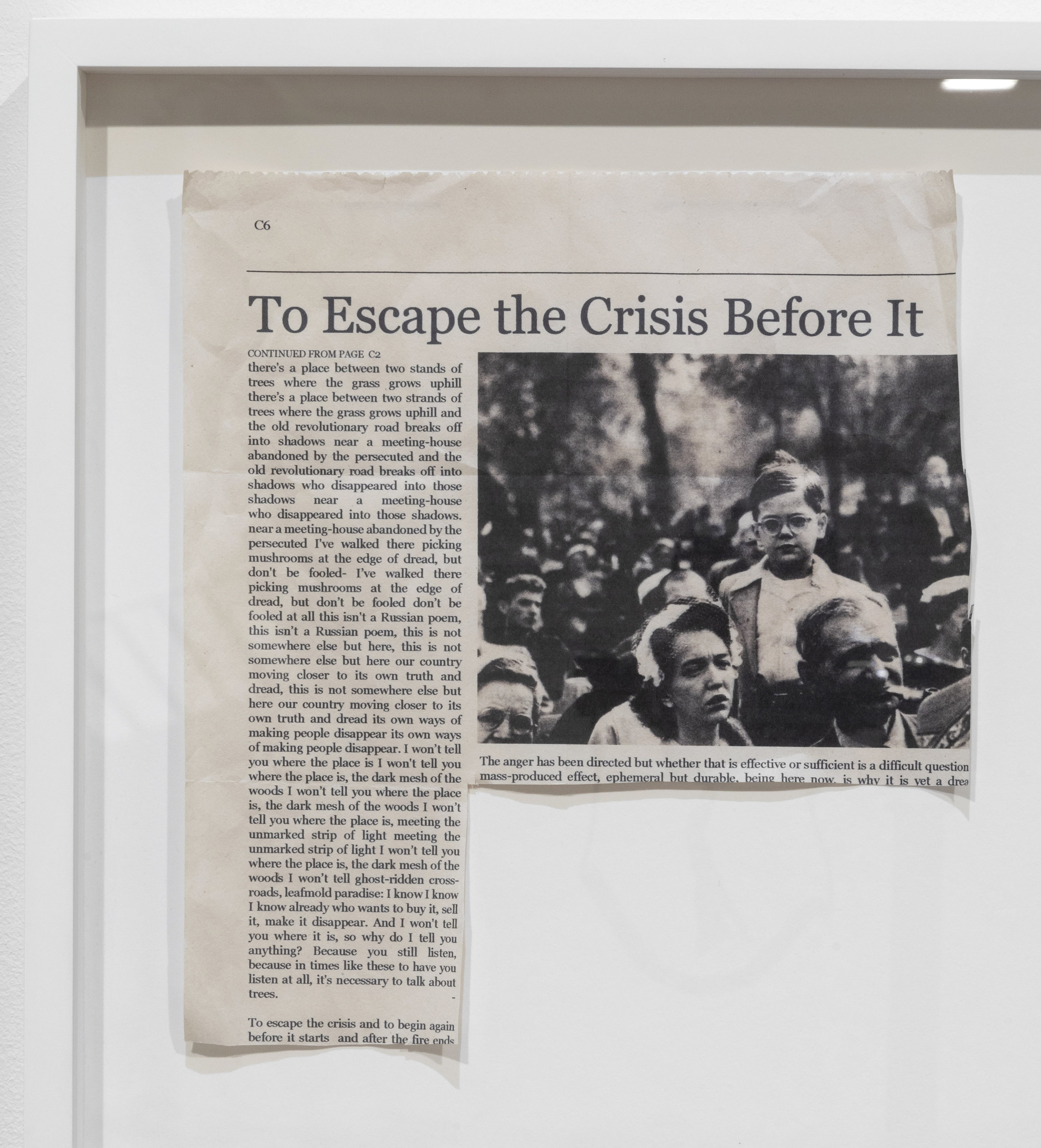 To Escape the Crisis Before It (After Adrienne Rich and Diane Arbus), 2019 (detail)  A poem by Adrienne Rich and a photograph by Diane Arbus are disguised as reportage in a newspaper clipping that the artist has written, transcribed and constructed. The transcription of Rich's poem in the clipping is based on the artist's observation of how his own eyes moved across the words of the original poem on a page, often re-reading certain lines over and over in rhythmic repetition. The poem, which is about how poetic language may be the only way to bring a public into engagement with important political conditions, reads differently in the new format. Like the poem itself, this artwork shifts and oscillates in the space between factual reporting and poetic reflection.
